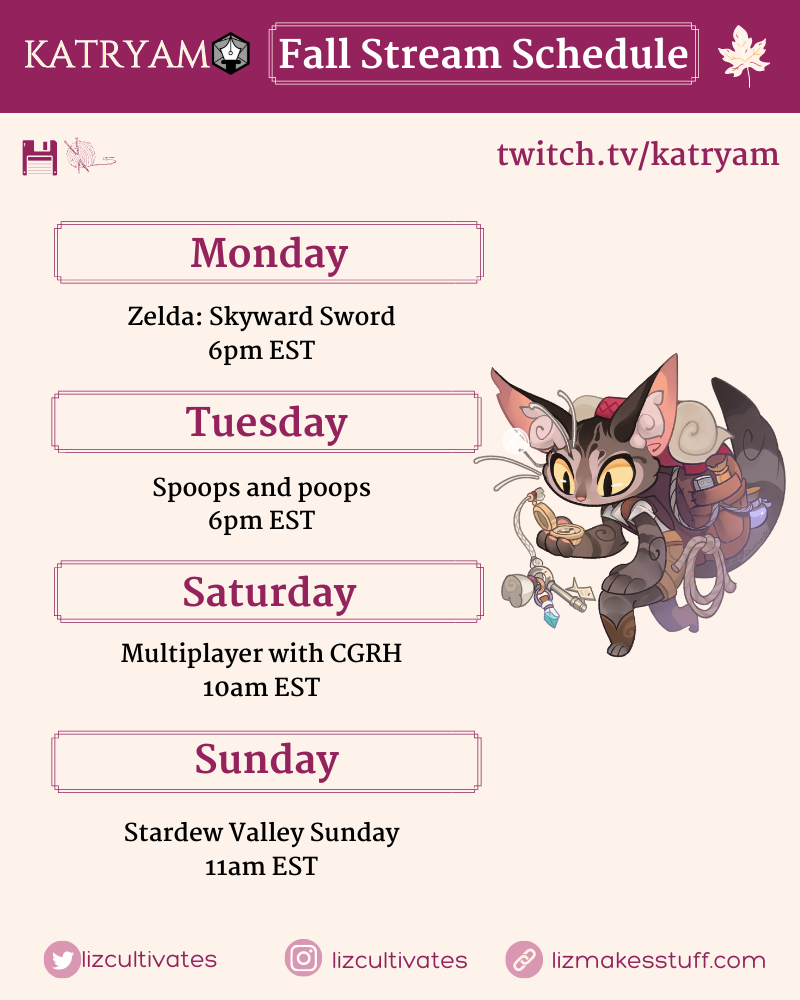Katryam Fall Stream Schedule:  Monday Zelda: Skyward Sword 6pm EST  Tuesday Spoops and poops 6pm EST  Saturday Multiplayer with CGRH 10am EST  Sunday Stardew Valley Sunday 11am EST