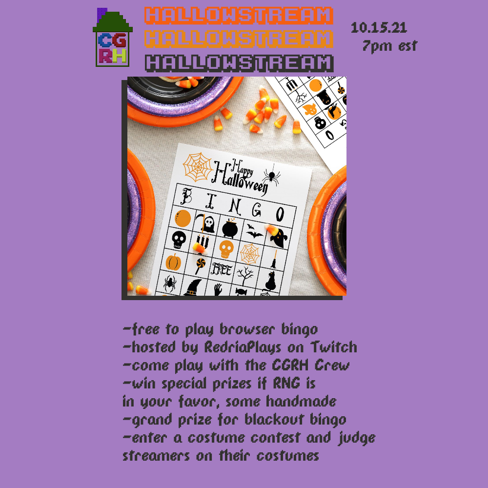 Hallowstream 10.15.21, 7pm EST  -free to play browser bingo -hosted by RedriaPlays on Twitch -come play with the CGRH crew -win special prizes if RNG is in your favor, some handmade -grand prize for blackout bingo -enter a costume contest and judge streamers on their costumes